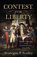 Contest for Liberty: Military Leadership in the Continental Army, 1775-1783