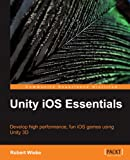 Unity iOS Essentials: Develop High Performance, Fun Ios Games Using Unity 3d