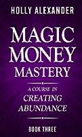Magic Money Mastery: A Course in Creating Abundance