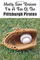 Mostly Sane Reasons I Am A Fan Of The Pittsburgh Pirates: The Sports Journal Alternative To Silly Greeting Cards (MLB Sports Journals)