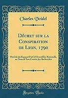 Décret Sur La Conspiration de Lyon, 1790: Précédé Du Rapport Fait À l'Assemblée Nationale, Au Nom de Son Comité Des Recherches (Classic Reprint)