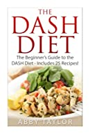 The Dash Diet the Beginner's Guide to the Dash Diet - Includes 25 Recipes!