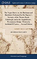 The Negro Slaves; Or, the Blackman and Blackbird, Performed by His Majesty's Servants, of the Theatre Royal, Edinburgh; And at the Amphitheatre, Westminster Bridge. Written by Archibald m'Laren, ... Second Edition