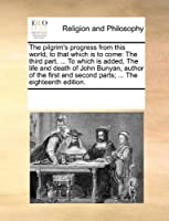 The Pilgrim's Progress from This World, to That Which Is to Come: The Third Part. ... to Which Is Added, the Life and Death of John Bunyan, Author of the First and Second Parts; ... the Eighteenth Edition.