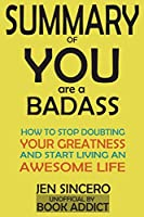 Summary of You Are a Badass: How to Stop Doubting Your Greatness and Start Living an Awesome Life by Jen Sincero