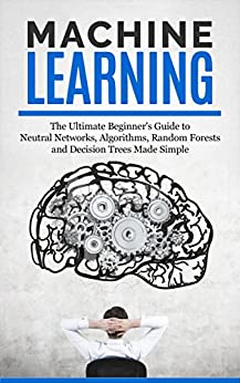 Machine Learning: The Ultimate Beginners Guide For Neural Networks, Algorithms, Random Forests and Decision Trees Made Simple by [Roberts, Ryan]