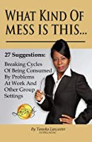 What Kind of Mess Is This?: 27 Suggestions: Breaking Cycles of Being Consumed by Problems at Work and Other Group Settings