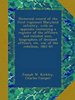 Historical record of the First regiment Maryland infantry, with an appendix containing a register of the officers and enlisted men, biographies of deceased officers, etc. war of the rebellion, 1861-65