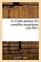 Le Guide Pratique Des Conseillers Municipaux (Generalites)