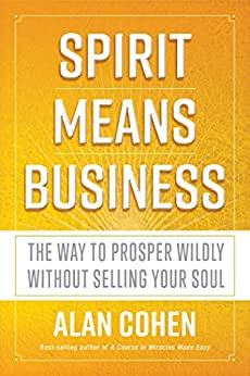 Spirit Means Business: The Way to Prosper Wildly without Selling Your Soul by [Cohen, Alan]