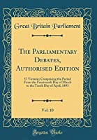 The Parliamentary Debates, Authorised Edition, Vol. 10: 57 Victorie; Comprising the Period from the Fourteenth Day of March to the Tenth Day of April, 1893 (Classic Reprint)