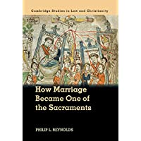 How Marriage Became One of the Sacraments: The Sacramental Theology of Marriage from its Medieval Origins to the Council of Trent (Law and Christianity) (English Edition)