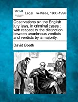 Observations on the English Jury Laws, in Criminal Cases: With Respect to the Distinction Beween Unanimous Verdicts and Verdicts by a Majority.
