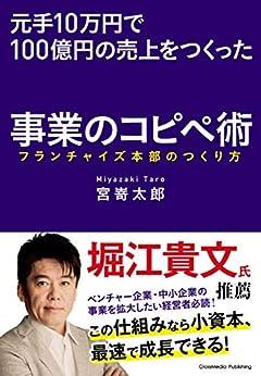 [宮嵜太郎]の元手10万円で100億円の売上をつくった事業のコピペ術――フランチャイズ本部のつくり方