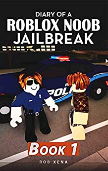 Diary of a Roblox Noob Jailbreak: Book 1 by [Xena, Rob]