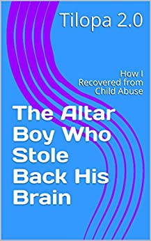 [2.0, Tilopa]のThe Altar Boy Who Stole Back His Brain: How I Recovered from Child Abuse (English Edition)