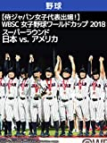 【侍ジャパン女子代表出場!】WBSC 女子野球ワールドカップ 2018 スーパーラウンド 日本 vs. アメリカ(08/28)