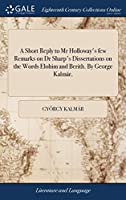 A Short Reply to MR Holloway's Few Remarks on Dr Sharp's Dissertations on the Words Elohim and Berith. by George Kalmár,
