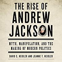 The Rise of Andrew Jackson: Myth, Manipulation, and the Making of Modern Politics