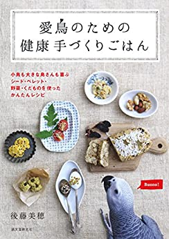 [後藤 美穂]の愛鳥のための健康手づくりごはん:小鳥も大きな鳥さんも喜ぶ シード・ペレット・野菜・くだものを使ったかんたんレシピ