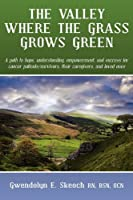 The Valley Where the Grass Grows Green: A Path to Hope, Understanding, Empowerment, and Success for Cancer Patient/Survivors, Their Caregivers, and Loved Ones