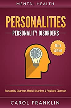 Mental Health: Personalities: Personality Disorders, Mental Disorders & Psychotic Disorders (Bipolar, Mood Disorders, Mental Illness, Mental Disorders, Narcissist, Histrionic, Borderline Personality) by [Franklin, Carol]
