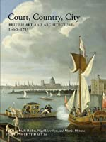Court, Country, City: British Art and Architecture, 1660–1735 (Studies in British Art)