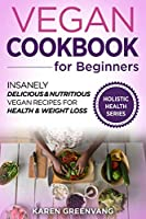 Vegan Cookbook for Beginners: Insanely Delicious and Nutritious Vegan Recipes for Health & Weight Loss (Vegan, Alkaline, Plant Based)