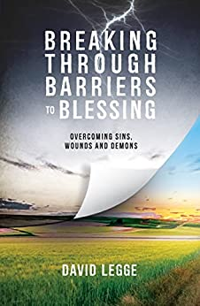 Breaking Through Barriers to Blessing: Overcoming sins, wounds and demons by [Legge, David]