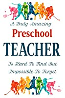 A Truly Amazing Preschool Teacher Is Hard To Find But Impossible To Forget: Teacher Appreciation Gift Notebook End of Term Teachers Blank Lined Paper Journal 120 Pages 6x9 inch