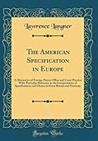 The American Specification in Europe: A Discussion of Foreign Patent Office and Court Practice with Particular Reference to the Interpretation of Specifications and Claims in Great Britain and Germany (Classic Reprint)