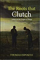 The Roots That Clutch: Letters on the Origins of Things