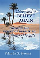 Determined to Believe Again: Through the Desert of Despair to the Oasis of Faith