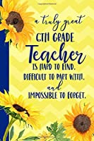 A truly great 6th Grade Teacher is Hard to Find Difficult to Part With Impossible to Forget: Sunflower Blank Lined Journal for Women : Great Gift for KW | Thank You Gift for Teachers Notebook Appreciation End of the School Year