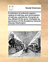 A Collection of Authentic Papers, Relative to Half-Pay and Commutation of Half-Pay, Granted by Congress to the Officers of the Army. Compiled by Permission of His Excellency General George Washington