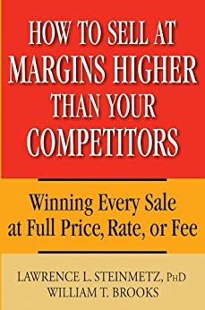 How to Sell at Margins Higher Than Your Competitors: Winning Every Sale at Full Price, Rate, or Fee by [Steinmetz, Lawrence L., Brooks, William T.]