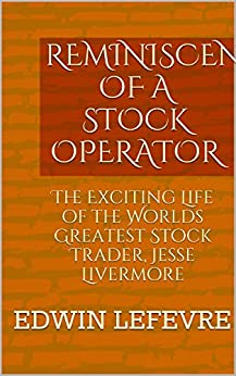 REMINISCENCES OF A STOCK OPERATOR: The Exciting Life of the Worlds Greatest Stock Trader, Jesse Livermore by [LeFevre, Edwin]