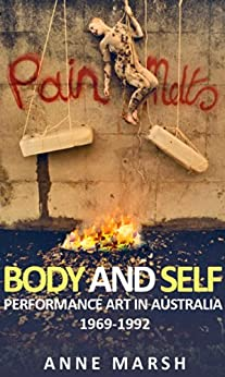 Body and Self: Performance Art in Australia 1969-1992 by [Marsh, Anne]