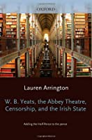 W.B. Yeats, the Abbey Theatre, Censorship, and the Irish State: Adding the Half-Pence to the Pence (Oxford English Monographs)