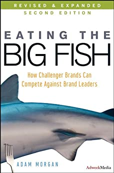 Eating the Big Fish: How Challenger Brands Can Compete Against Brand Leaders by [Morgan, Adam]