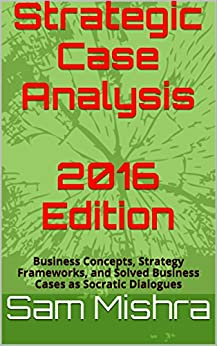Strategic Case Analysis  2016 Edition: Business Concepts, Strategy Frameworks, and Solved Business Cases as Socratic Dialogues by [Mishra, Sam]