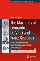The Machines of Leonardo Da Vinci and Franz Reuleaux: Kinematics of Machines from the Renaissance to the 20th Century (History of Mechanism and Machine Science)