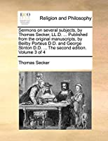Sermons on Several Subjects, by Thomas Secker, LL.D. ... Published from the Original Manuscripts, by Beilby Porteus D.D. and George Stinton D.D. ... the Second Edition. Volume 3 of 4