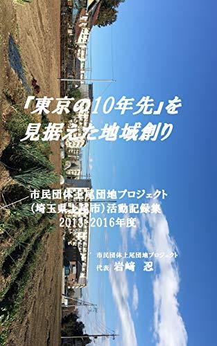 『東京より10年先』を見据えた地域創り 市民団体上尾団地プロジェクト(埼玉県上尾市)活動記録集(2013-2016年度)