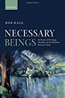 Necessary Beings: An Essay on Ontology, Modality, and the Relations Between Them by Bob Hale(2013-12-15)