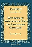 Grundriss Zu Vorlesungen Ueber Die Lateinische Grammatik (Classic Reprint)