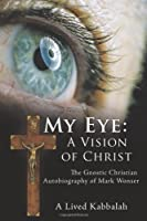 My Eye: a Vision of Christ: The Gnostic Christian Autobiography of Mark Wonser
