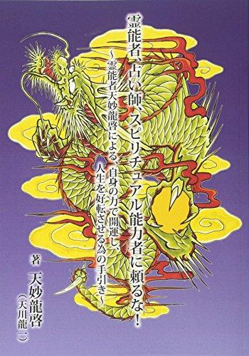 『霊能者、占い師、スピリチュアル能力者に頼るな! 』~霊能者天妙龍啓による、自身の力で開運し、人生を好転させる為の手引き~
