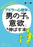 アドラー心理学で「男の子の意欲」を伸ばす本: 積極的な子、くじけない子、そして自分で考えて動く子に! (知的生きかた文庫…