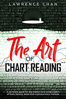 The Art of Chart Reading: A Complete Guide for Day Traders and Swing Traders of Forex, Futures, Stock and Cryptocurrency Markets by [Chan, Lawrence]